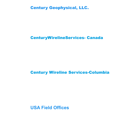 Century Wireline Services-Columbia Street 12 #200-14 Mediterrane Royal Tower1 Flat 1706 Floridablanca,Santander Colombia  681003 Phone: (57) 3222704078-3176451026 CenturyWirelineServices- Canada 209 Spruce Street Red Deer County,  AB T4E 1B4    Canada Phone: (403) 346-5060 Fax: (403) 346-5085  Century Geophysical, LLC. 1223 S. 71st East Ave. Tulsa, OK 74112 USA Phone: (918) 838-9811 Fax: (918)838-1532 USA Field Offices Wichita Falls,Tx 940-733-4534 Gillette, WY: Phone 307-686-8045 Lehi, UT: Phone 307-751-7871